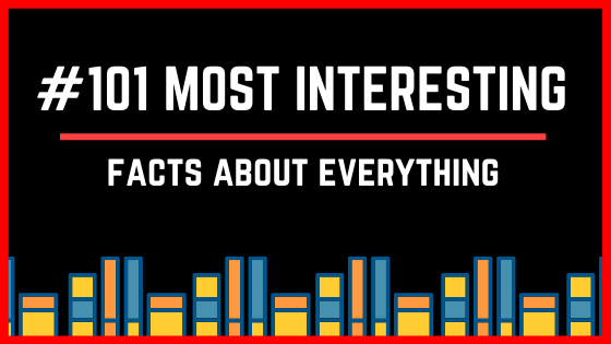 101 Most Interesting Facts About Literally Everything