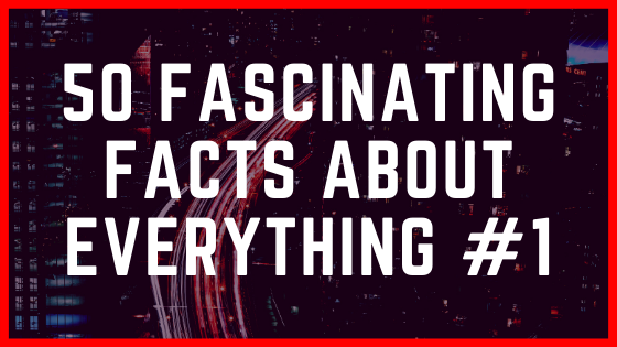 50 Fascinating Facts about Everything #1